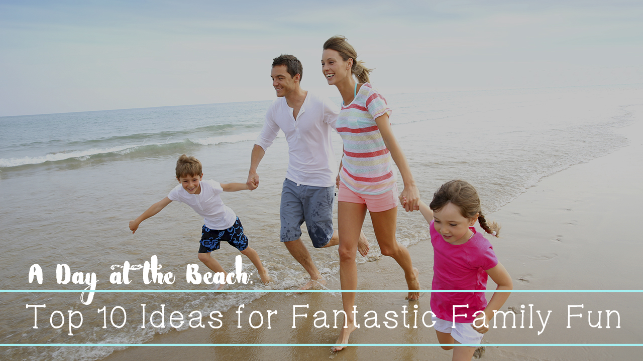 A Day at the Beach: Top 10 Ideas for Fantastic Family Fun