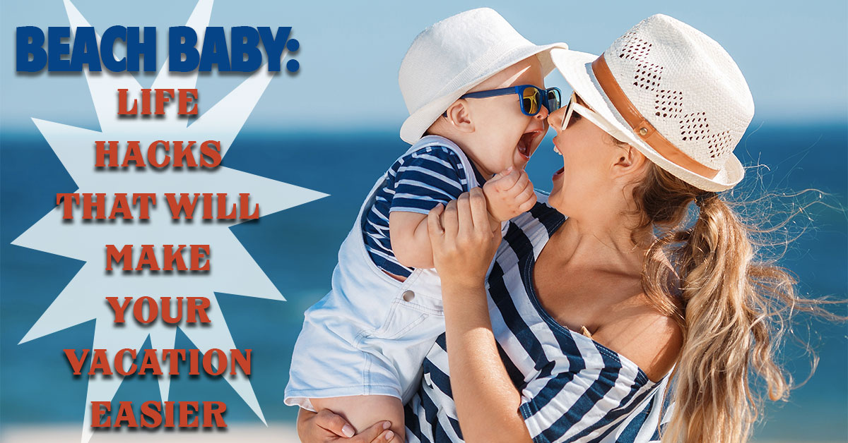 Beach Baby: Life Hacks That Will Make Your Vacation Easier