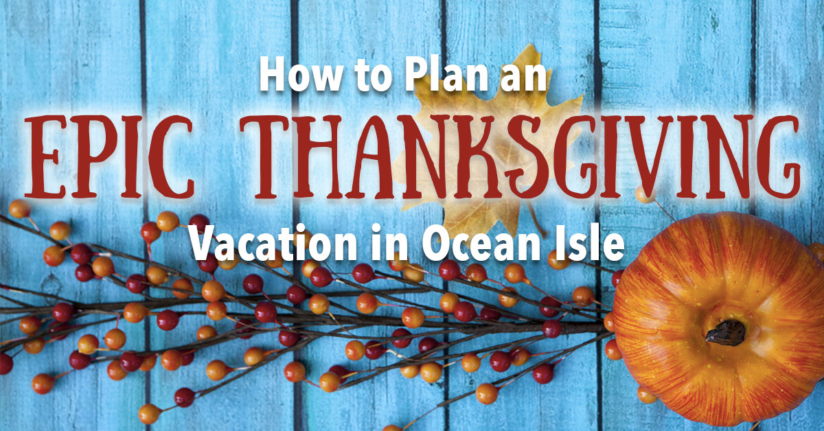 How to Plan an Epic Thanksgiving Vacation in Ocean Isle