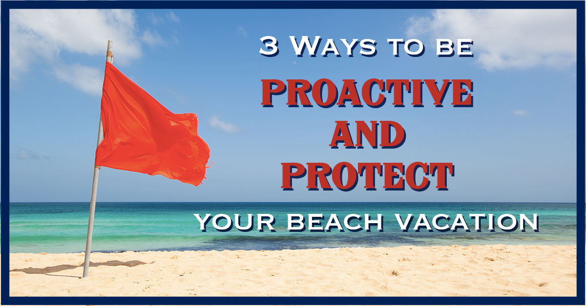 3 Ways to Be Proactive and Protect Your Beach Vacation