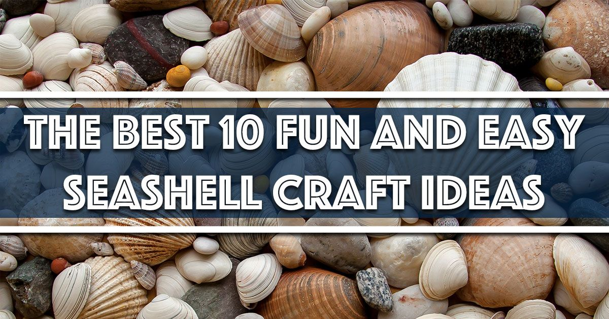 The Best 10 Fun and Easy Seashell Craft Ideas