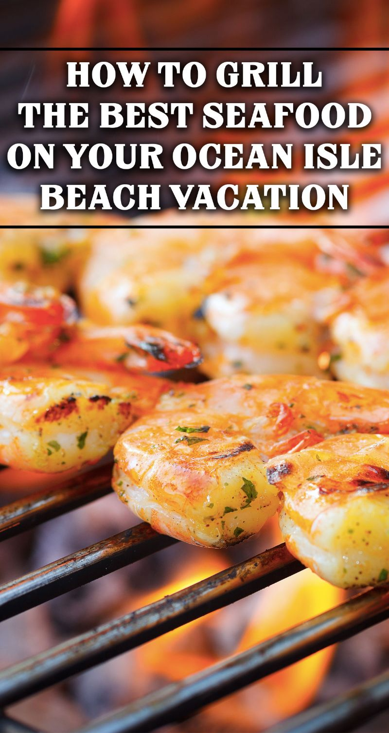 How to Grill the Best Seafood on Your Ocean Isle Beach Vacation Pin