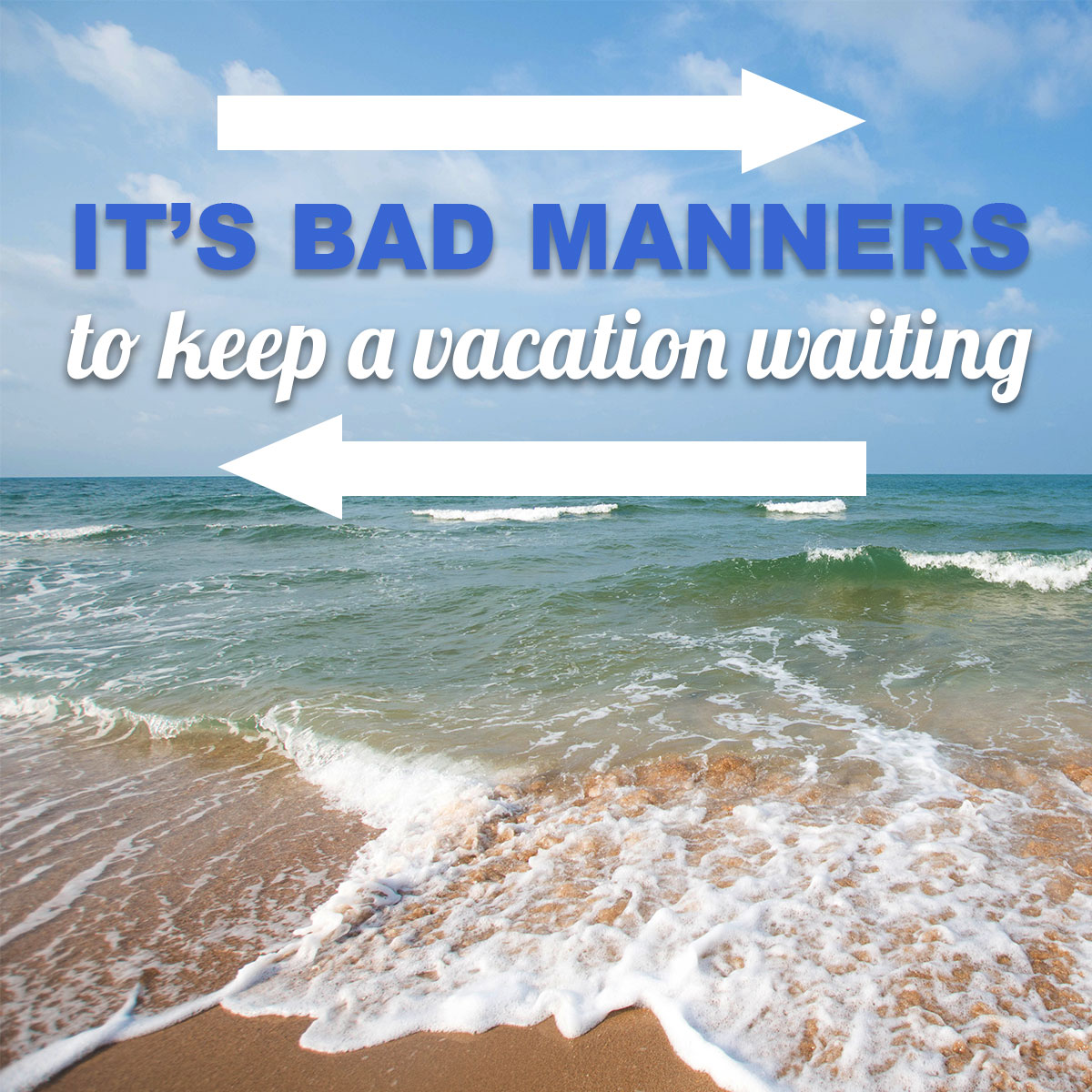 It's bad manners to keep a vacation waiting