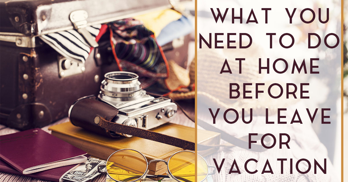 What You Need to Do At Home Before You Leave for Vacation