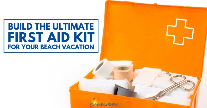 Build The Ultimate First Aid Kit For Your Beach Vacation | Williamson Realty Vacations