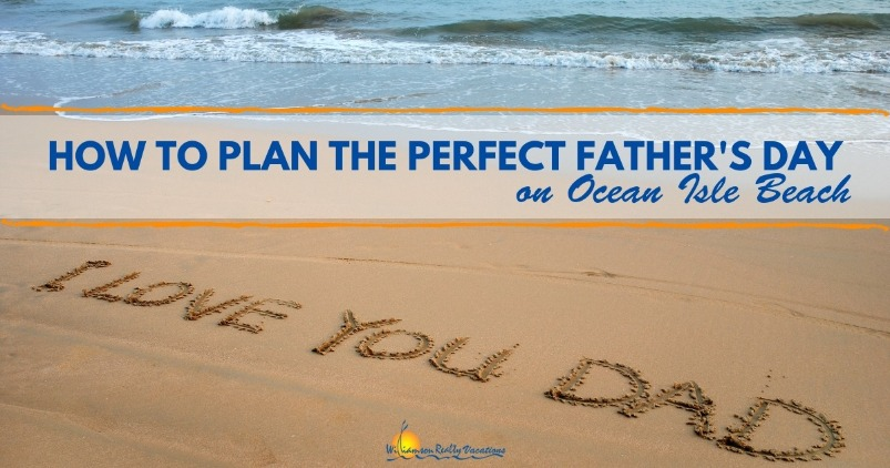 How to Plan the Perfect Father's Day on Ocean Isle Beach | Williamson Realty Vacations