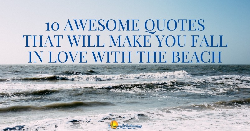 10 Awesome Quotes that will Make you Fall in Love with the Beach | Williamson Realty Vacations