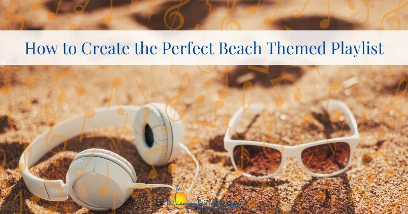 How to Create the Perfect Beach Themed Playlist | Williamson Realty Vacations