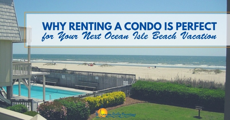 Why Renting a Condo is Perfect for Your Next Ocean Isle Beach Vacation | Williamson Realty Vacation