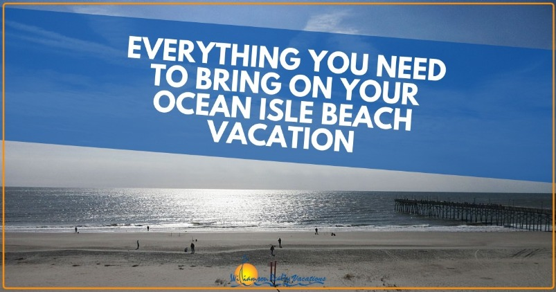 Everything You Need to Bring on your Ocean Isle Beach Vacation | Wlliamson Realty Vacations
