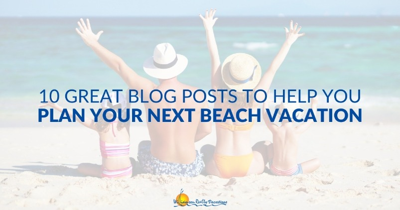 10 Great Blog Posts to Help You Plan Your Next Beach Vacation | Williamson Realty Vacations