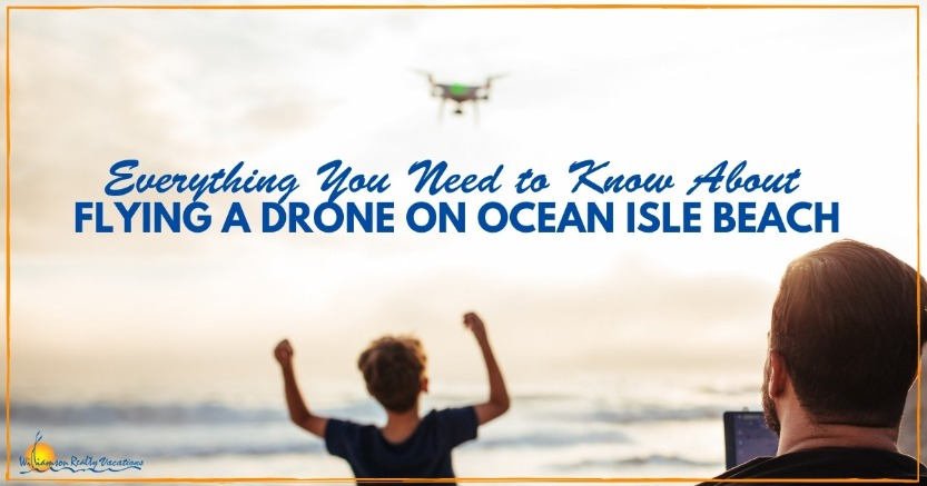 Flying a Drone on Ocean Isle Beach | Williamson Realty Vacations