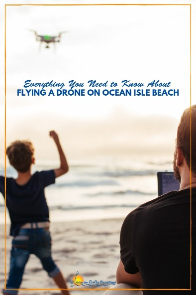 Everything You Need to Know About Flying A Drone on Ocean Isle Beach | Williamson Realty