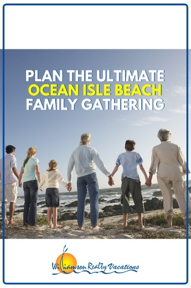 Plan the Ultimate Ocean Isle Beach Family Gathering | Williamson Realty Vacations