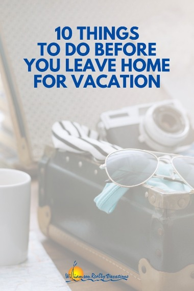 10 Things to do Before You Leave Home for Vacation | Williamson Realty Vacations